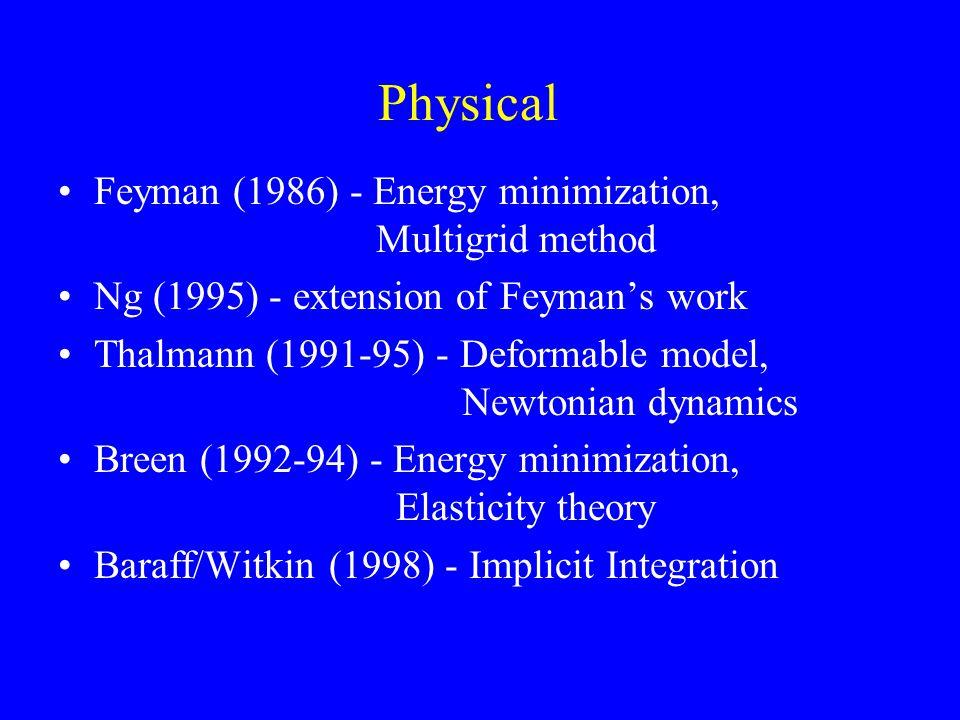 Physical Feyman (1986) - Energy minimization, Multigrid method Ng (1995) - extension of Feyman's work Thalmann (1991-95) - Deformable model, Newtonian dynamics Breen (1992-94) - Energy minimization, Elasticity theory Baraff/Witkin (1998) - Implicit Integration