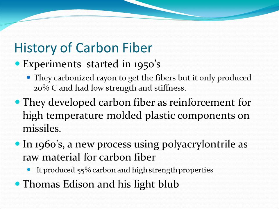 History of Carbon Fiber Experiments started in 1950's They carbonized rayon to get the fibers but it only produced 20% C and had low strength and stif