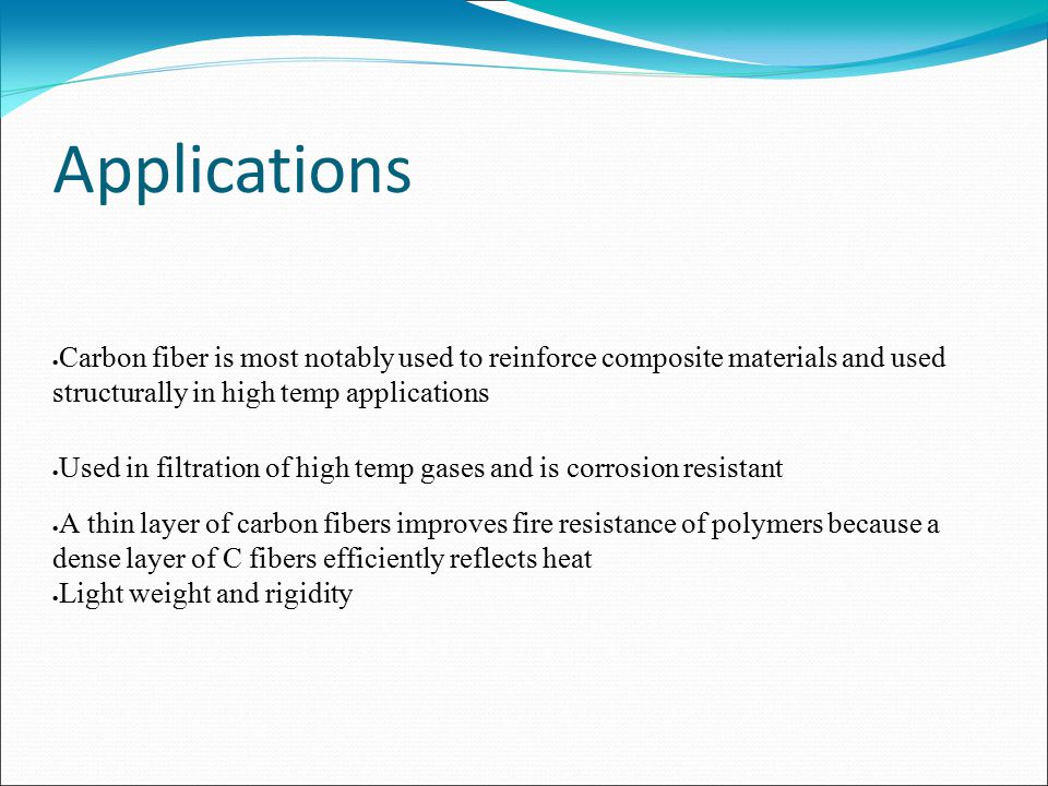 Applications  Carbon fiber is most notably used to reinforce composite materials and used structurally in high temp applications  Used in filtration