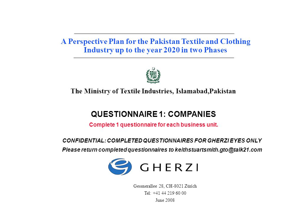 Page 1 Gherzi Contract 4088a A Perspective Plan for the Pakistan Textile and Clothing Industry up to the year 2020 in two Phases Gessnerallee 28, CH-8021 Zürich Tel: +41 44 219 60 00 June 2008 The Ministry of Textile Industries, Islamabad,Pakistan QUESTIONNAIRE 1: COMPANIES Complete 1 questionnaire for each business unit.