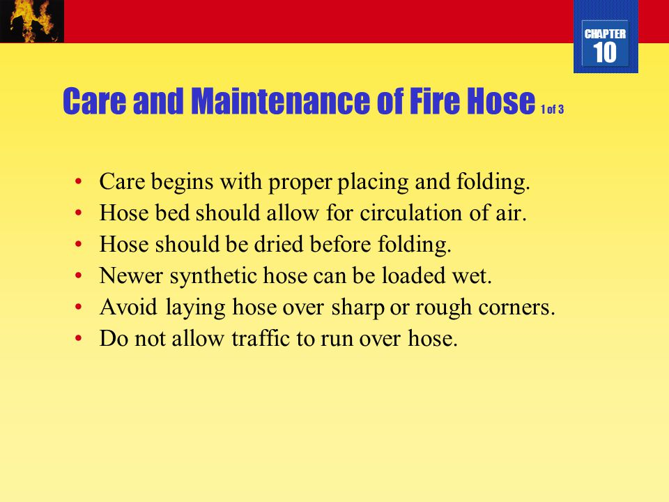 CHAPTER 10 Care and Maintenance of Fire Hose 1 of 3 Care begins with proper placing and folding. Hose bed should allow for circulation of air. Hose sh