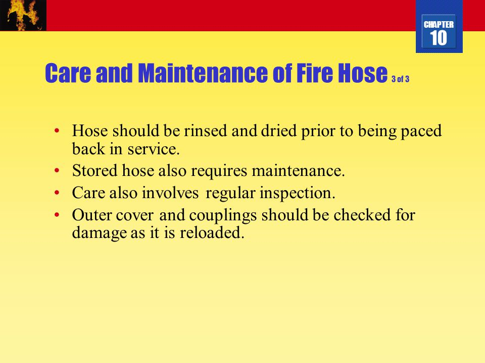 CHAPTER 10 Care and Maintenance of Fire Hose 3 of 3 Hose should be rinsed and dried prior to being paced back in service. Stored hose also requires ma