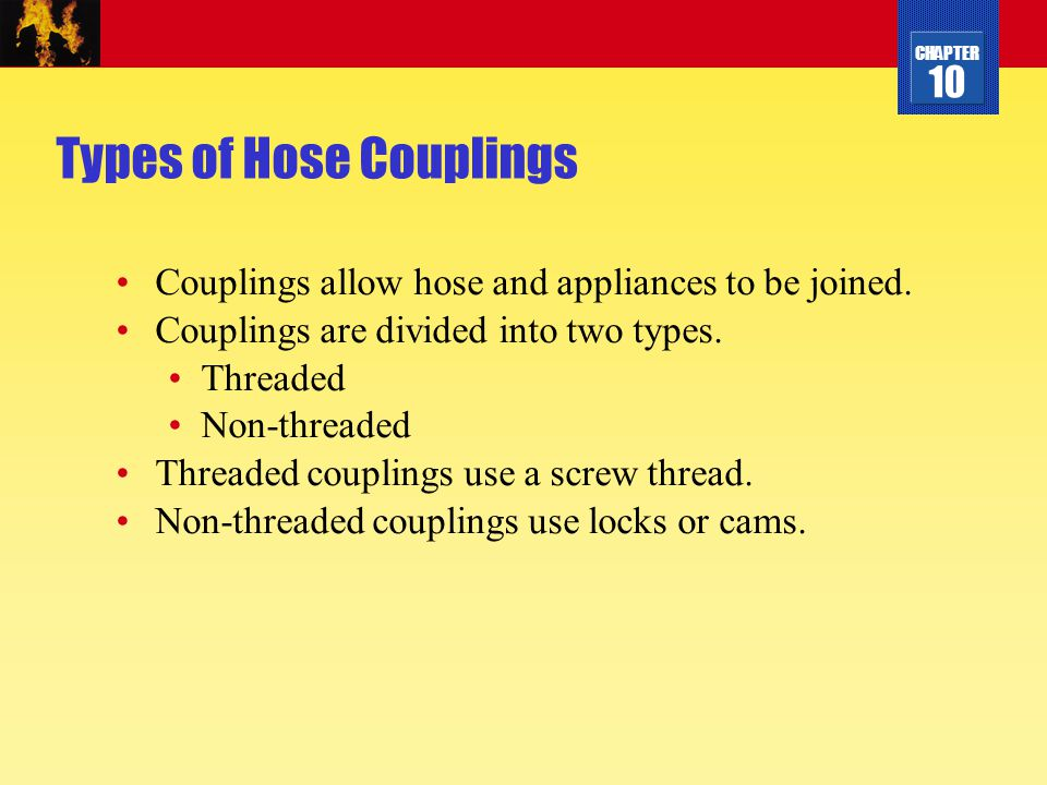 CHAPTER 10 Types of Hose Couplings Couplings allow hose and appliances to be joined. Couplings are divided into two types. Threaded Non-threaded Threa