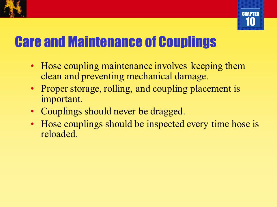 CHAPTER 10 Care and Maintenance of Couplings Hose coupling maintenance involves keeping them clean and preventing mechanical damage. Proper storage, r