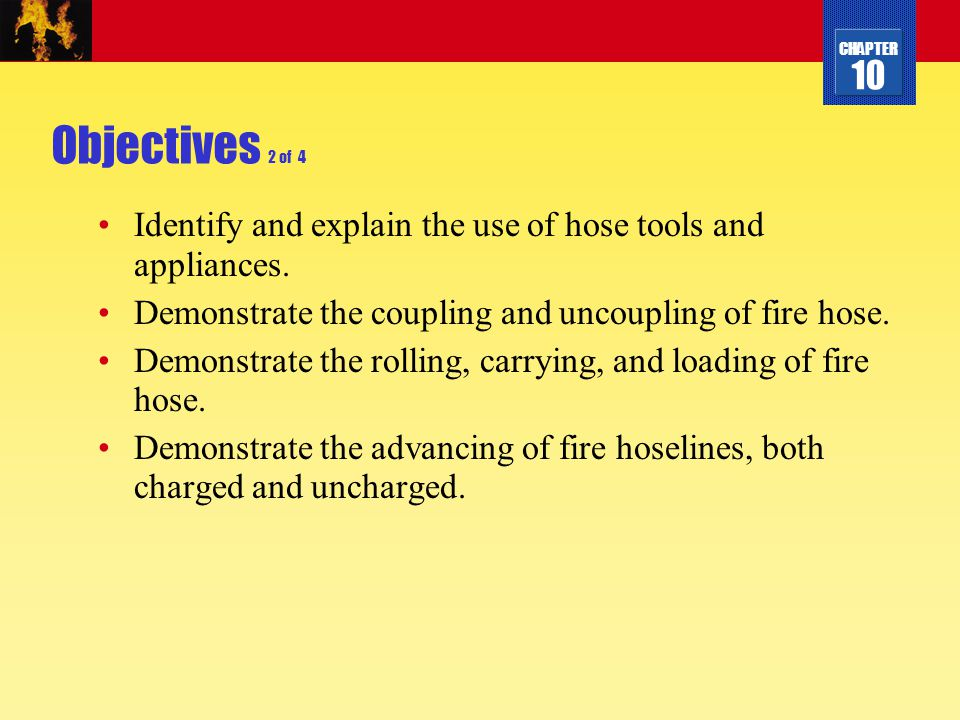 CHAPTER 10 Objectives 2 of 4 Identify and explain the use of hose tools and appliances. Demonstrate the coupling and uncoupling of fire hose. Demonstr