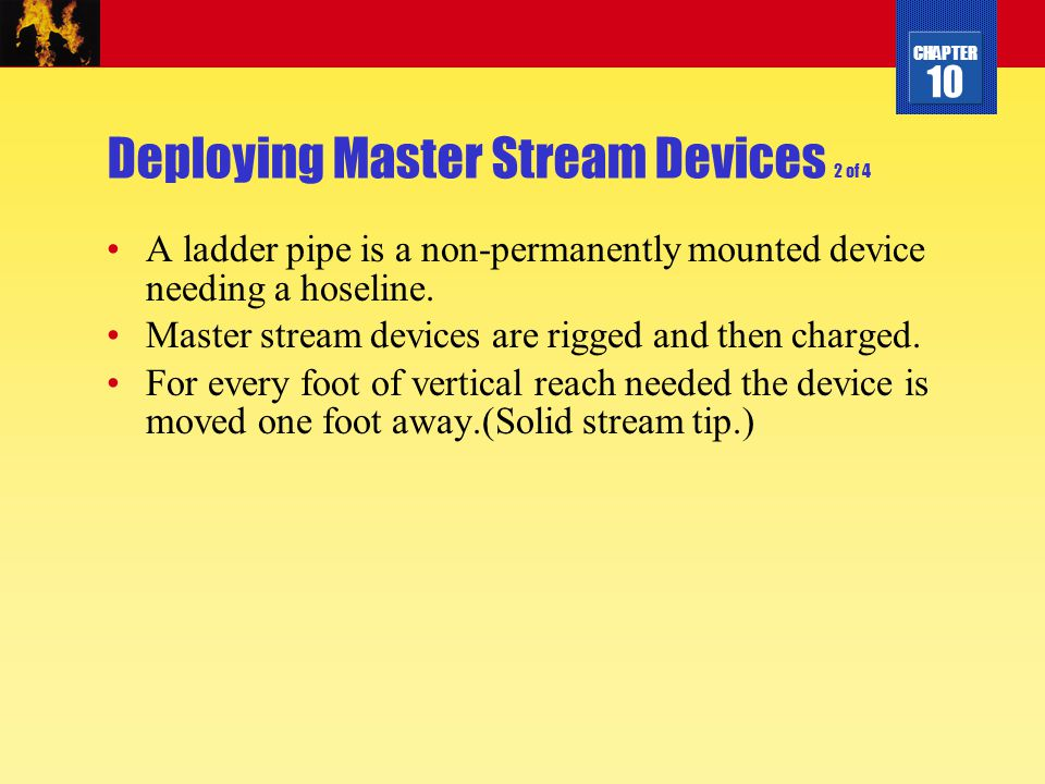 CHAPTER 10 Deploying Master Stream Devices 2 of 4 A ladder pipe is a non-permanently mounted device needing a hoseline. Master stream devices are rigg