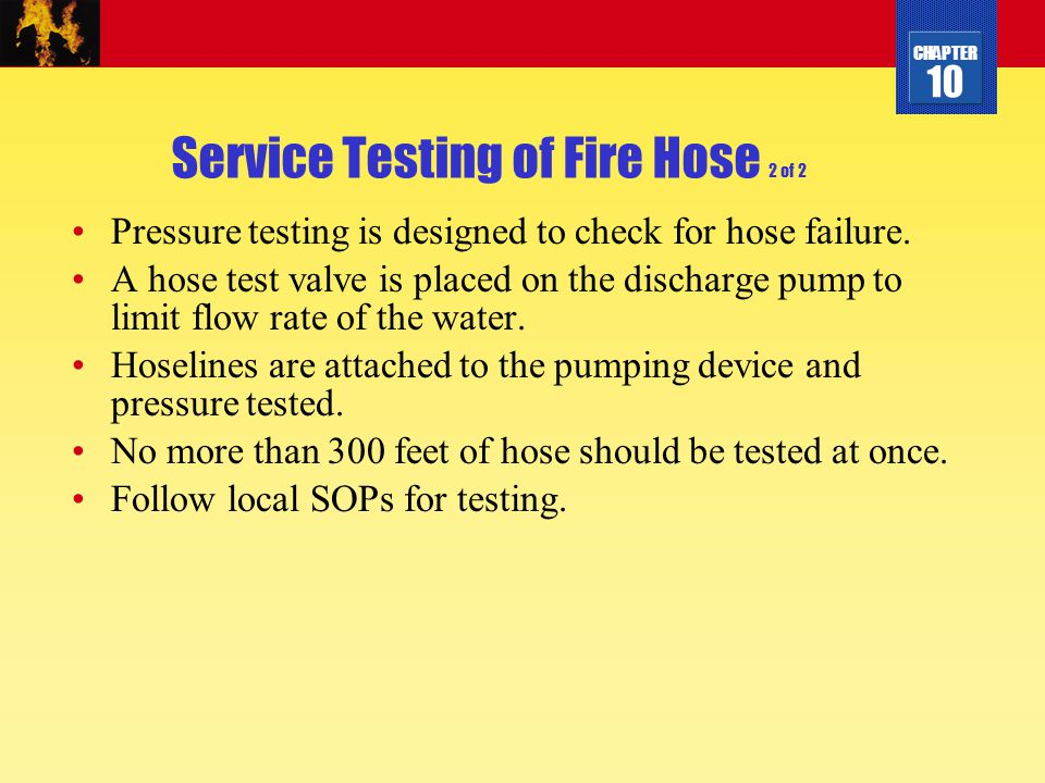 CHAPTER 10 Service Testing of Fire Hose 2 of 2 Pressure testing is designed to check for hose failure. A hose test valve is placed on the discharge pu