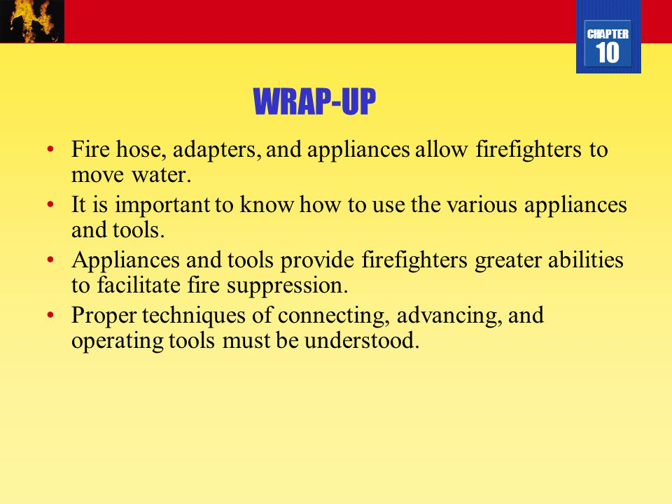 CHAPTER 10 WRAP-UP Fire hose, adapters, and appliances allow firefighters to move water. It is important to know how to use the various appliances and
