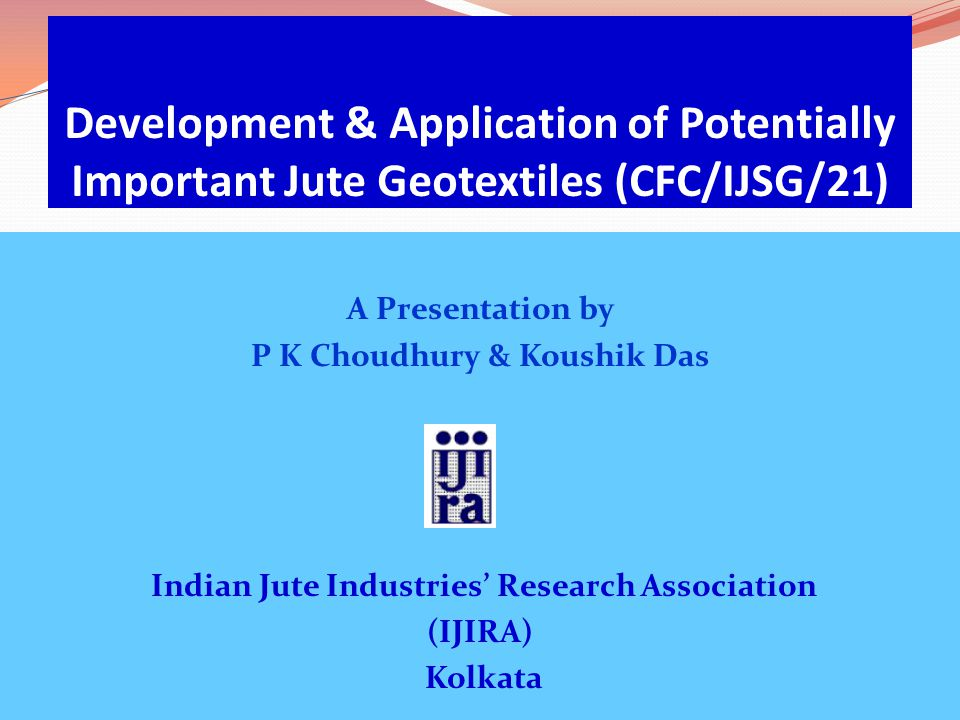 Development & Application of Potentially Important Jute Geotextiles (CFC/IJSG/21) A Presentation by P K Choudhury & Koushik Das Indian Jute Industries' Research Association (IJIRA) Kolkata