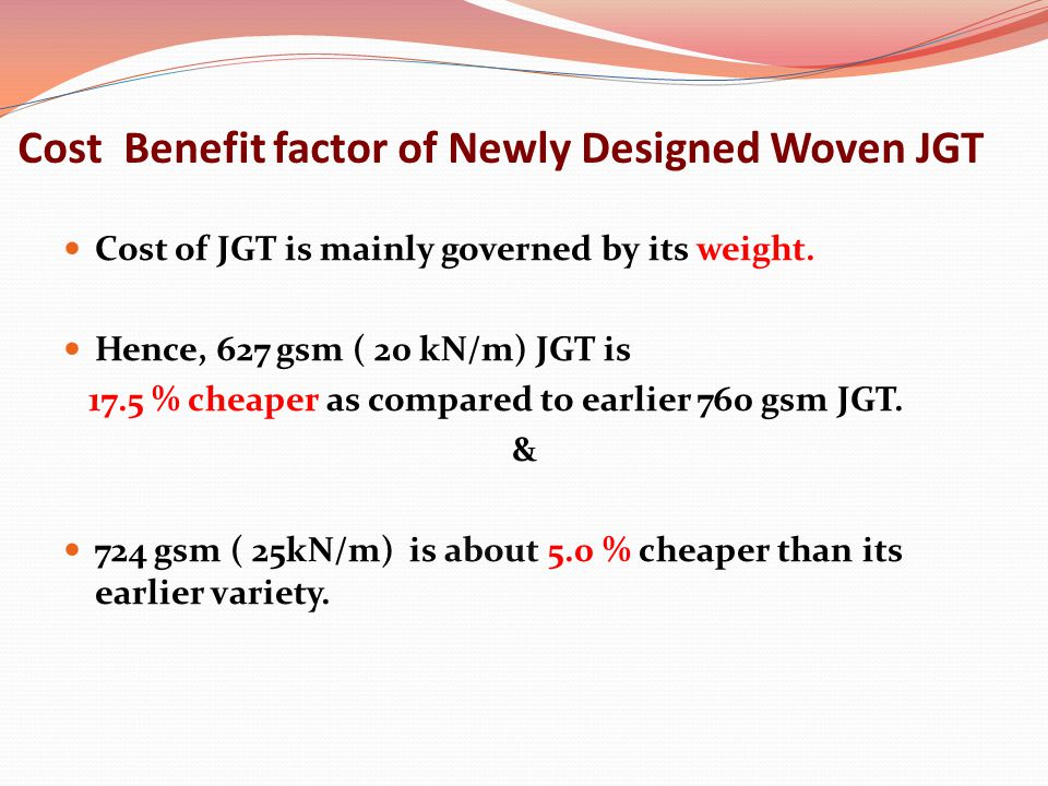 Cost Benefit factor of Newly Designed Woven JGT Cost of JGT is mainly governed by its weight.