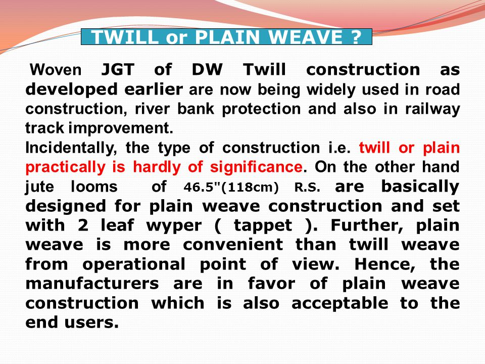 Woven JGT of DW Twill construction as developed earlier are now being widely used in road construction, river bank protection and also in railway track improvement.