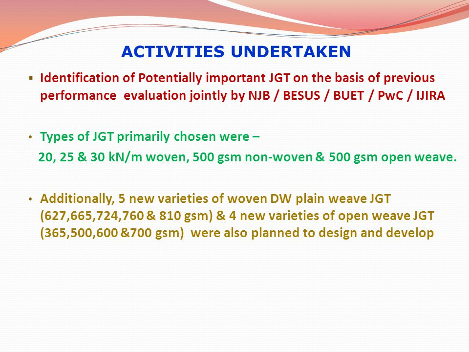  Identification of Potentially important JGT on the basis of previous performance evaluation jointly by NJB / BESUS / BUET / PwC / IJIRA Types of JGT primarily chosen were – 20, 25 & 30 kN/m woven, 500 gsm non-woven & 500 gsm open weave.