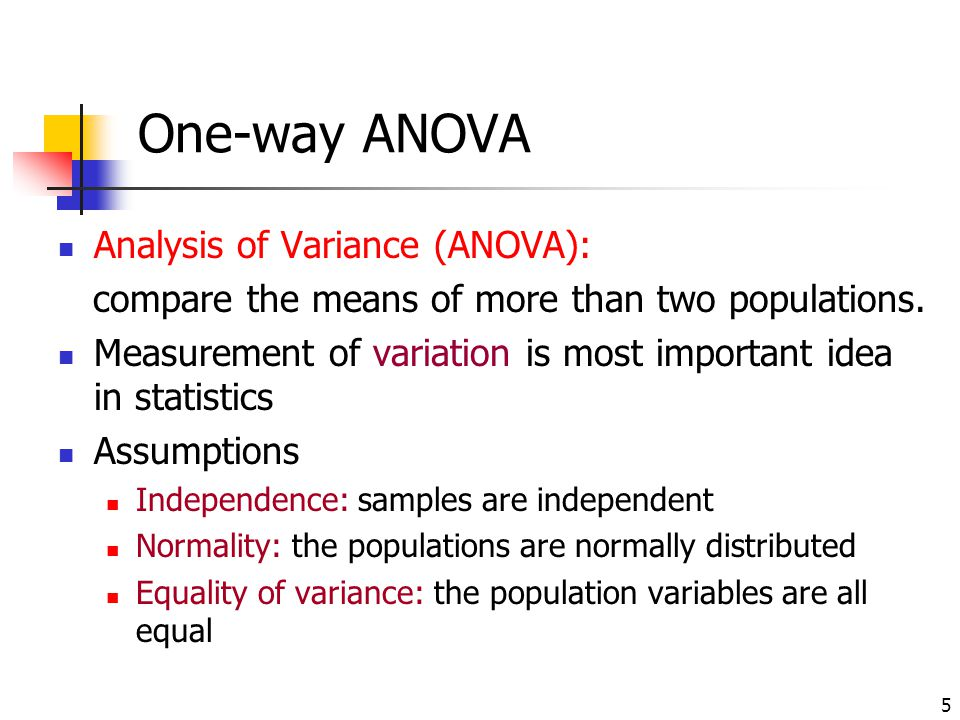 5 One-way ANOVA Analysis of Variance (ANOVA): compare the means of more than two populations. Measurement of variation is most important idea in stati