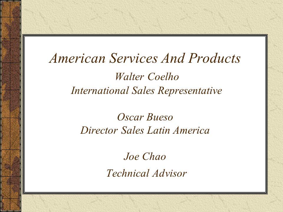 American Services And Products Walter Coelho International Sales Representative Oscar Bueso Director Sales Latin America Joe Chao Technical Advisor