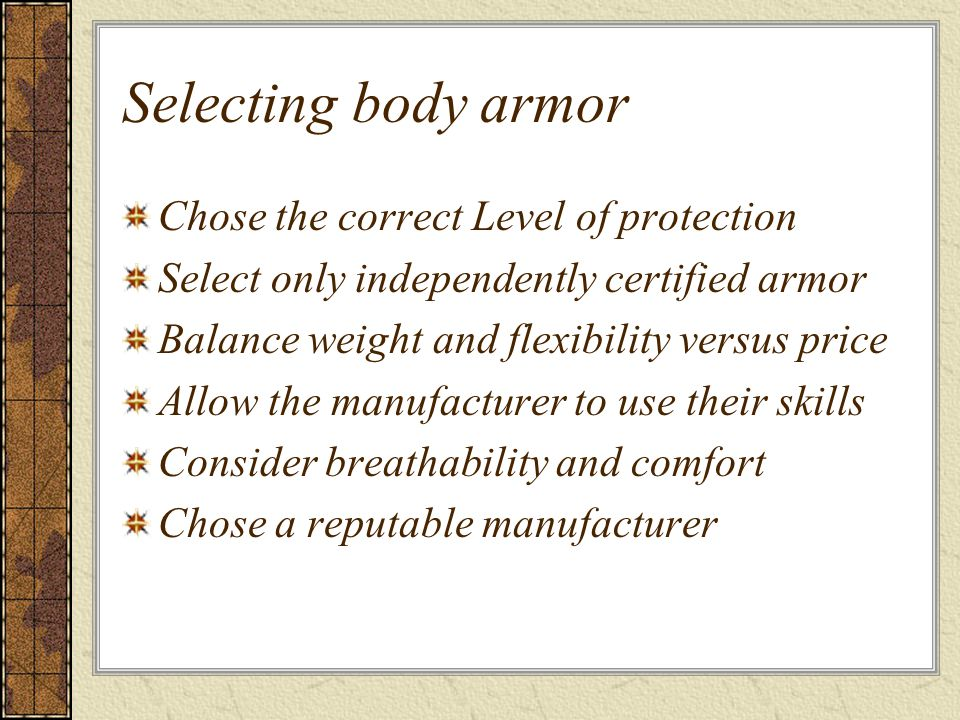 Selecting body armor Chose the correct Level of protection Select only independently certified armor Balance weight and flexibility versus price Allow the manufacturer to use their skills Consider breathability and comfort Chose a reputable manufacturer