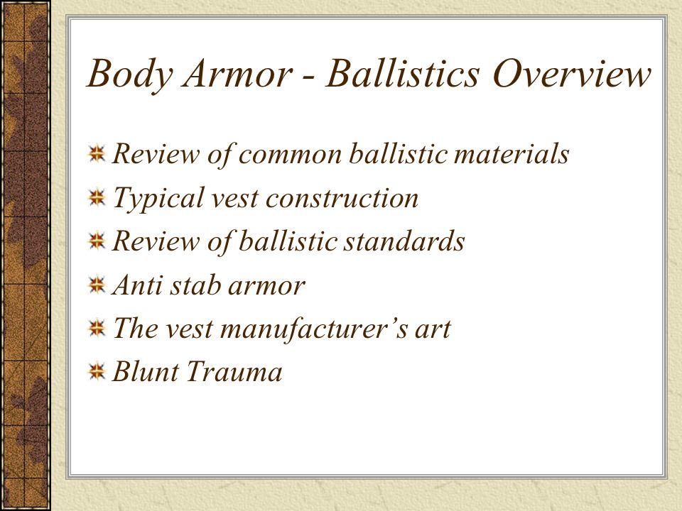 Body Armor - Ballistics Overview Review of common ballistic materials Typical vest construction Review of ballistic standards Anti stab armor The vest manufacturer's art Blunt Trauma