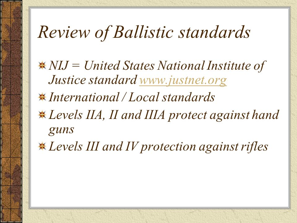 Review of Ballistic standards NIJ = United States National Institute of Justice standard www.justnet.orgwww.justnet.org International / Local standards Levels IIA, II and IIIA protect against hand guns Levels III and IV protection against rifles