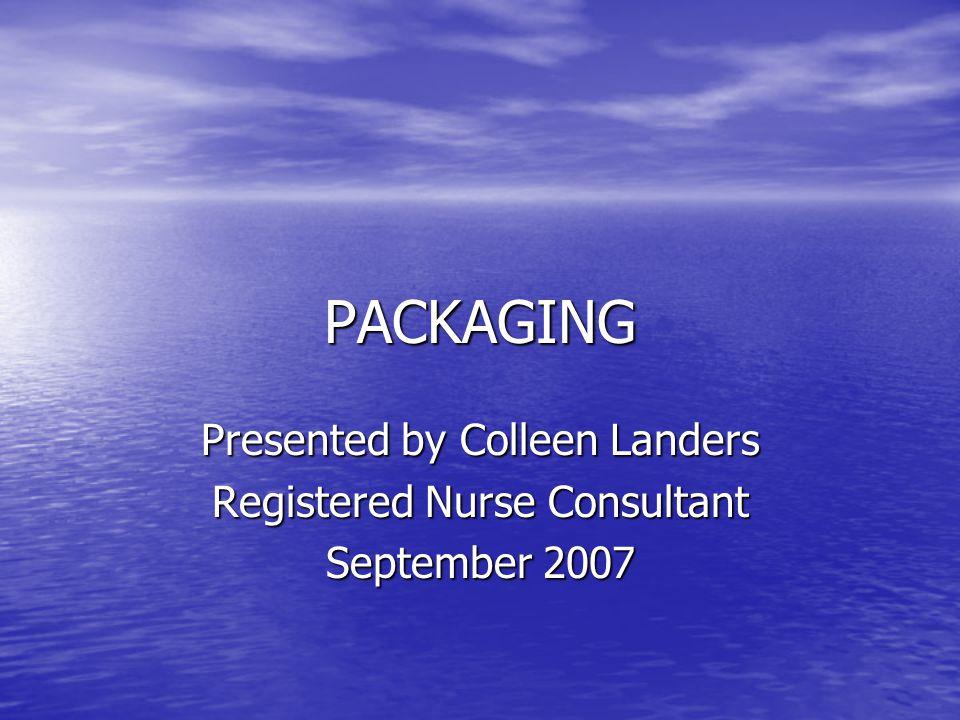 PACKAGING Presented by Colleen Landers Registered Nurse Consultant September 2007