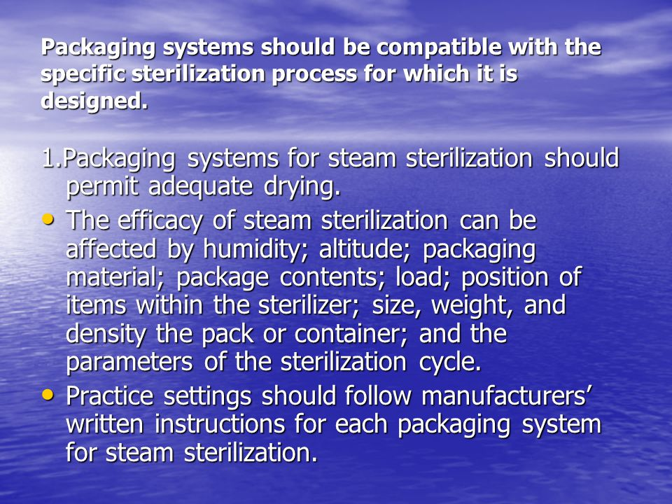 Packaging systems should be compatible with the specific sterilization process for which it is designed. 1.Packaging systems for steam sterilization s