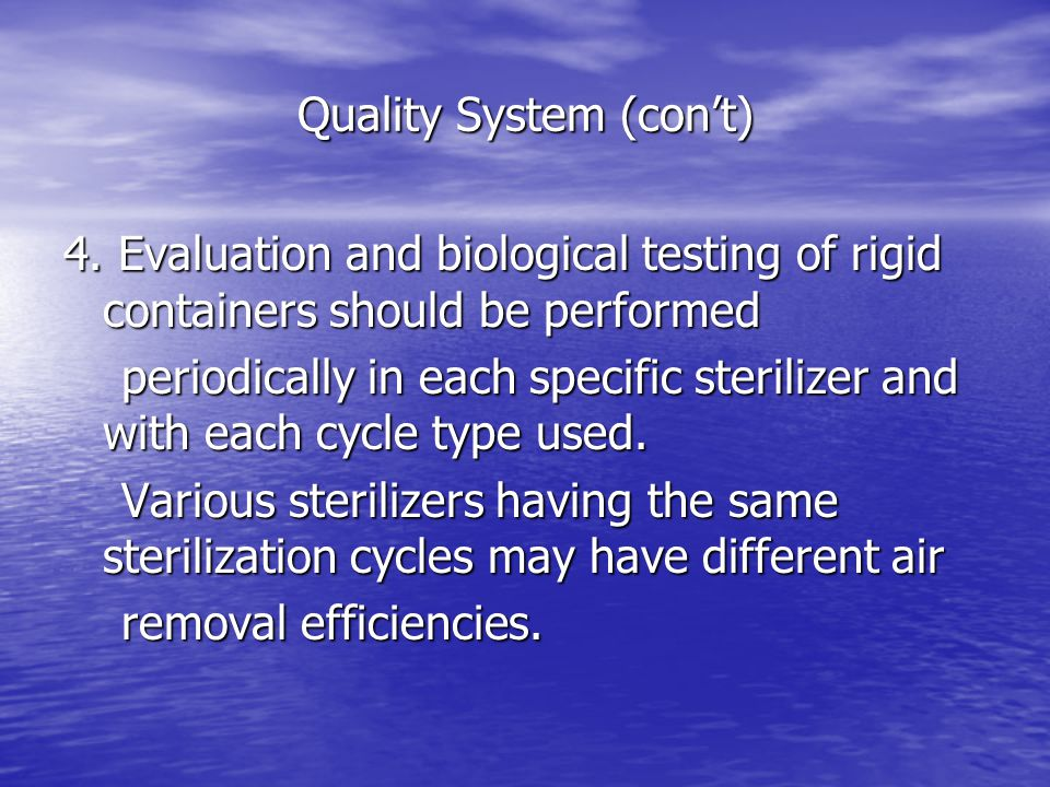 Quality System (con't) 4. Evaluation and biological testing of rigid containers should be performed periodically in each specific sterilizer and with