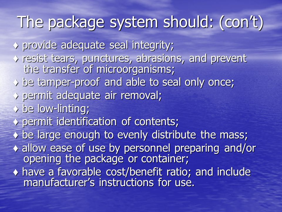 The package system should: (con't) ♦ provide adequate seal integrity; ♦ resist tears, punctures, abrasions, and prevent the transfer of microorganisms