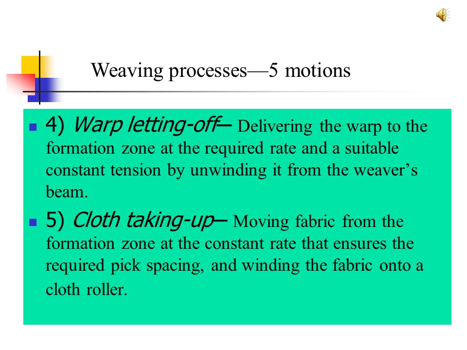 4) Warp letting-off ─ Delivering the warp to the formation zone at the required rate and a suitable constant tension by unwinding it from the weaver's