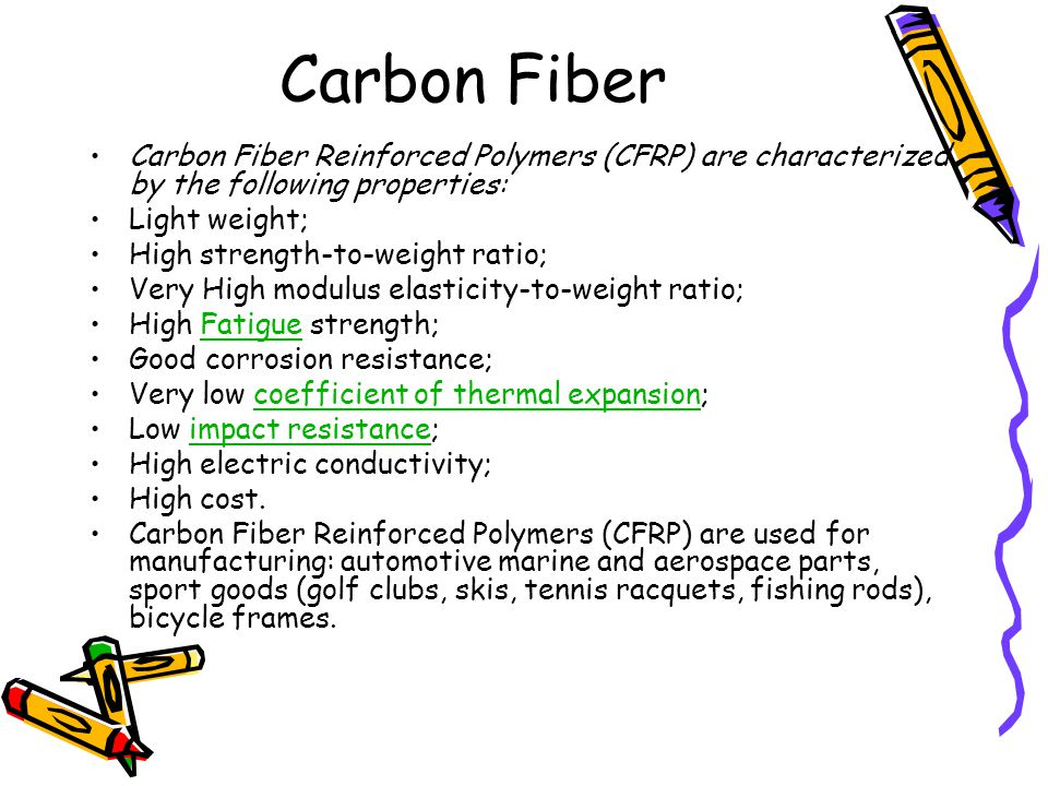 Carbon Fiber Reinforced Polymers (CFRP) are characterized by the following properties: Light weight; High strength-to-weight ratio; Very High modulus elasticity-to-weight ratio; High Fatigue strength;Fatigue Good corrosion resistance; Very low coefficient of thermal expansion;coefficient of thermal expansion Low impact resistance;impact resistance High electric conductivity; High cost.