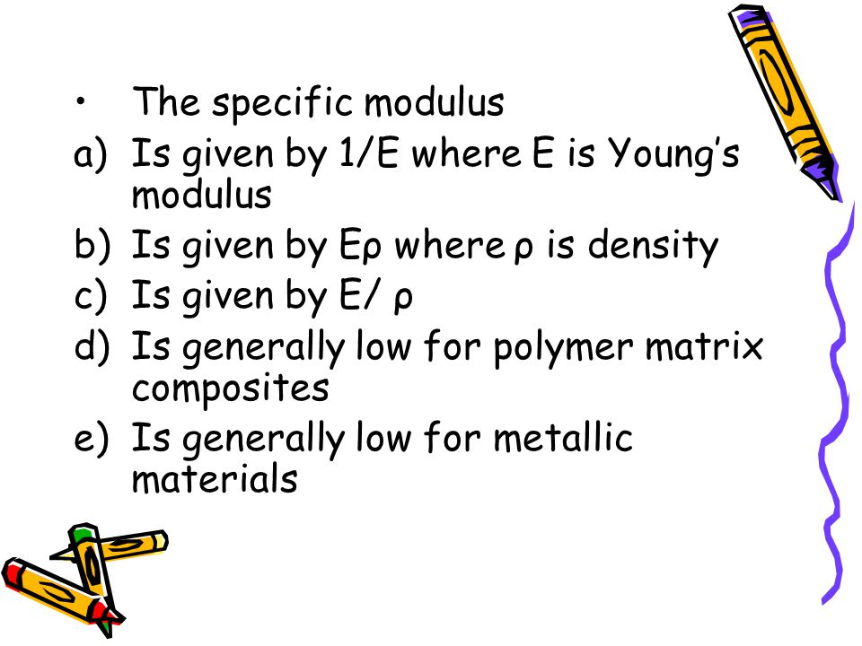 The specific modulus a)Is given by 1/E where E is Young's modulus b)Is given by Eρ where ρ is density c)Is given by E/ ρ d)Is generally low for polymer matrix composites e)Is generally low for metallic materials