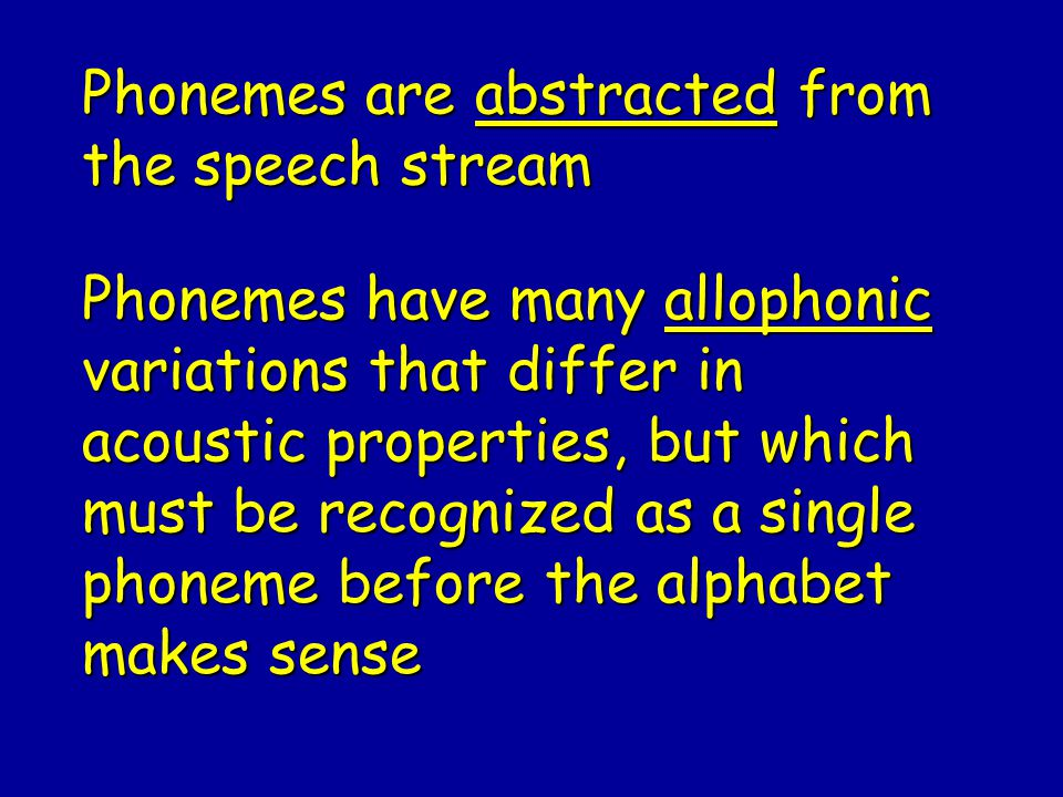 Phonemes are abstracted from the speech stream Phonemes have many allophonic variations that differ in acoustic properties, but which must be recognized as a single phoneme before the alphabet makes sense