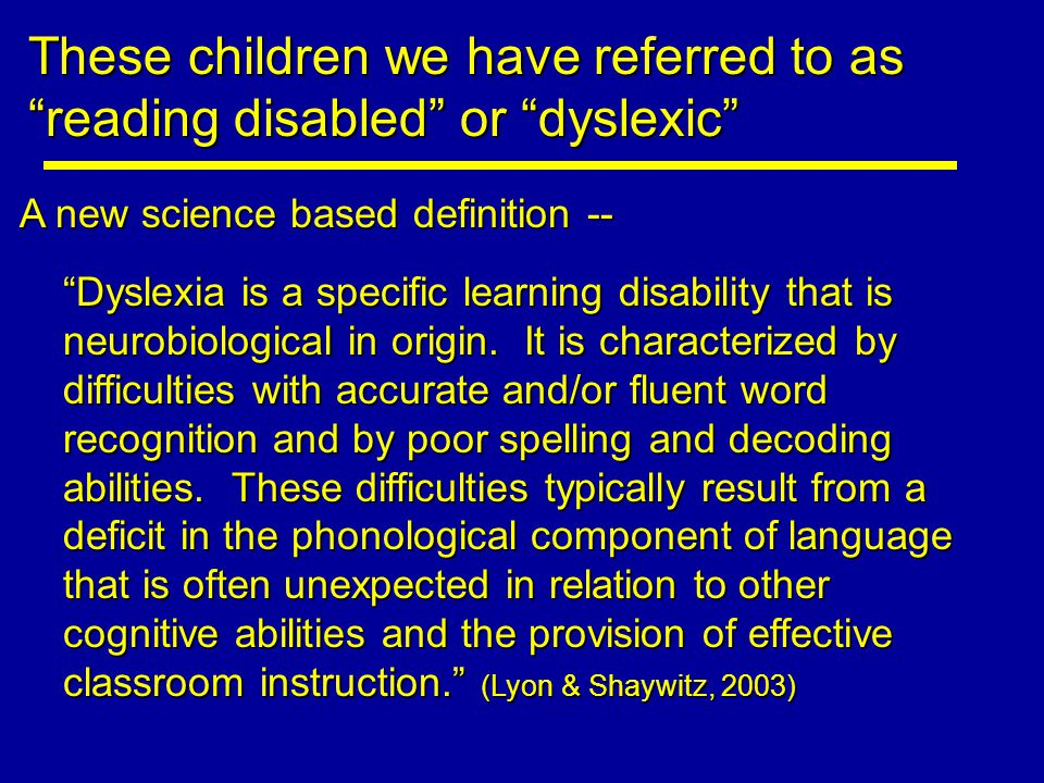 These children we have referred to as reading disabled or dyslexic A new science based definition -- Dyslexia is a specific learning disability that is neurobiological in origin.