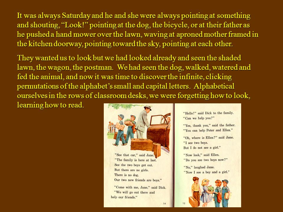 It was always Saturday and he and she were always pointing at something and shouting, Look! pointing at the dog, the bicycle, or at their father as he pushed a hand mower over the lawn, waving at aproned mother framed in the kitchen doorway, pointing toward the sky, pointing at each other.