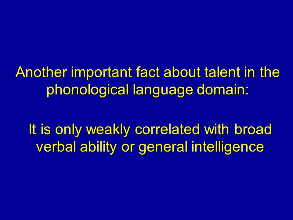 Another important fact about talent in the phonological language domain: It is only weakly correlated with broad verbal ability or general intelligence