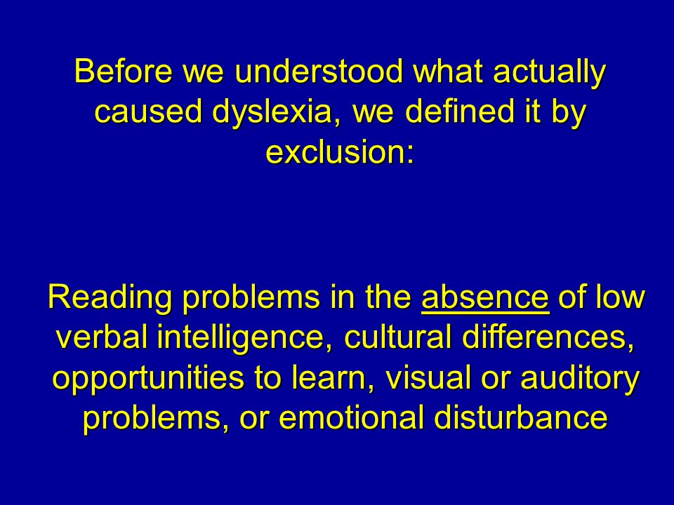 Before we understood what actually caused dyslexia, we defined it by exclusion: Reading problems in the absence of low verbal intelligence, cultural differences, opportunities to learn, visual or auditory problems, or emotional disturbance