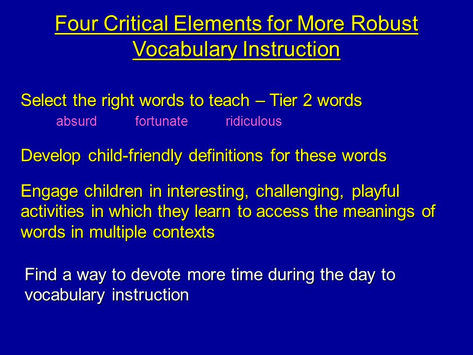 Four Critical Elements for More Robust Vocabulary Instruction Select the right words to teach – Tier 2 words Develop child-friendly definitions for these words Engage children in interesting, challenging, playful activities in which they learn to access the meanings of words in multiple contexts Find a way to devote more time during the day to vocabulary instruction absurdfortunateridiculous