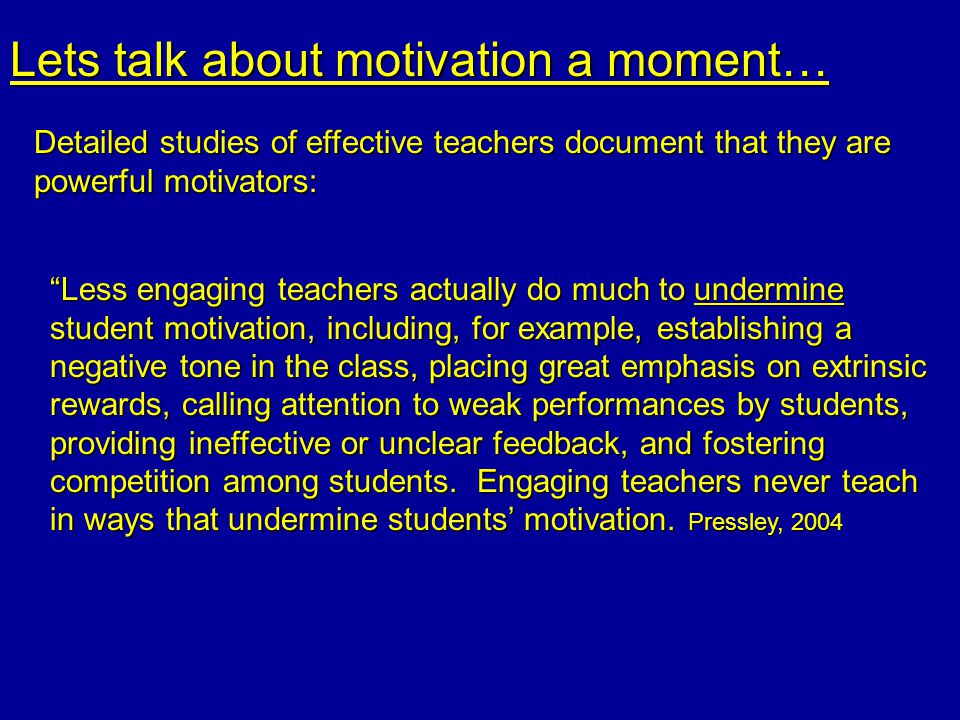 Lets talk about motivation a moment… Detailed studies of effective teachers document that they are powerful motivators: Less engaging teachers actually do much to undermine student motivation, including, for example, establishing a negative tone in the class, placing great emphasis on extrinsic rewards, calling attention to weak performances by students, providing ineffective or unclear feedback, and fostering competition among students.