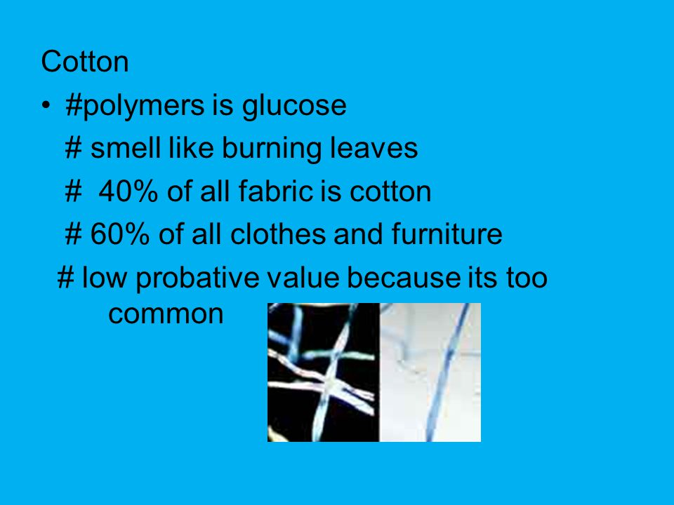 Cotton #polymers is glucose # smell like burning leaves # 40% of all fabric is cotton # 60% of all clothes and furniture # low probative value because