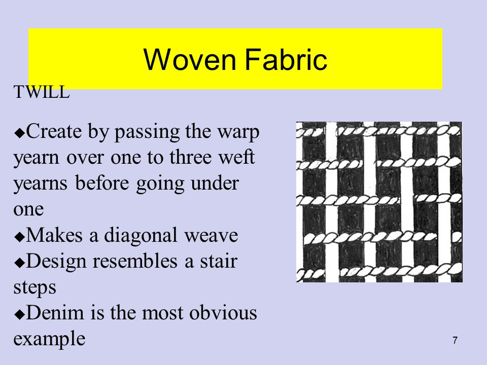 7 Woven Fabric TWILL u Create by passing the warp yearn over one to three weft yearns before going under one u Makes a diagonal weave u Design resembl