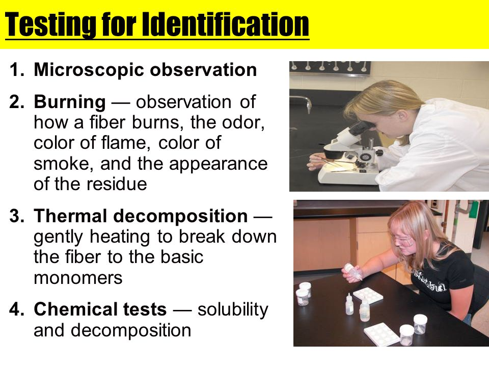 Testing for Identification 1.Microscopic observation 2.Burning — observation of how a fiber burns, the odor, color of flame, color of smoke, and the a