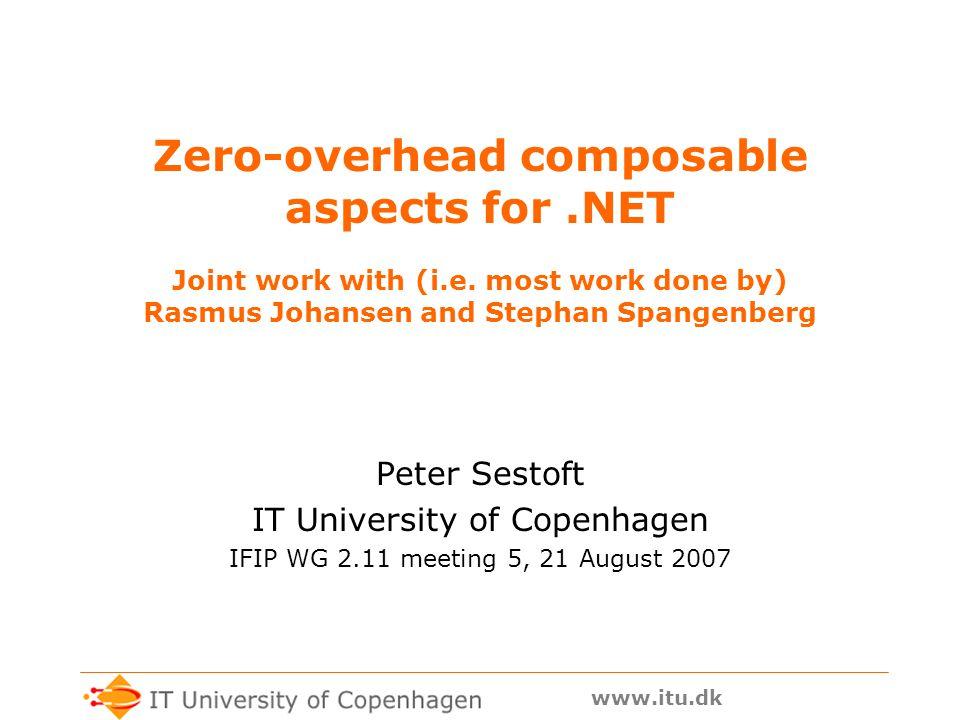 www.itu.dk Other aspect weavers for.NET AOP.NET http://sourceforge.net/projects/aopnet/ AspectDNG http://aspectdng.tigris.org/ Aspect.NET http://www.academicresourcecenter.net/curriculum/pfv.aspx?ID=6801 Aspect# http://www.castleproject.org/AspectSharp/ DotSpect http://dotspect.tigris.org/ EOS http://www.cs.virginia.edu/~eos/ Gripper-LOOM.NET http://www.dcl.hpi.uni-potsdam.de/research/loom/ NKalore http://aspectsharpcomp.sourceforge.net/ PostSharp LAOS http://www.postsharp.org/ Rapier LOOM http://www.dcl.hpi.uni-potsdam.de/research/loom/ Setpoint http://setpoint.codehaus.org/ Sophus http://research.grapecity.com.cn/cs Weave.NET http://www.dsg.cs.tcd.ie/dynamic/?category_id=194 Wicca http://www1.cs.columbia.edu/~eaddy/wicca/