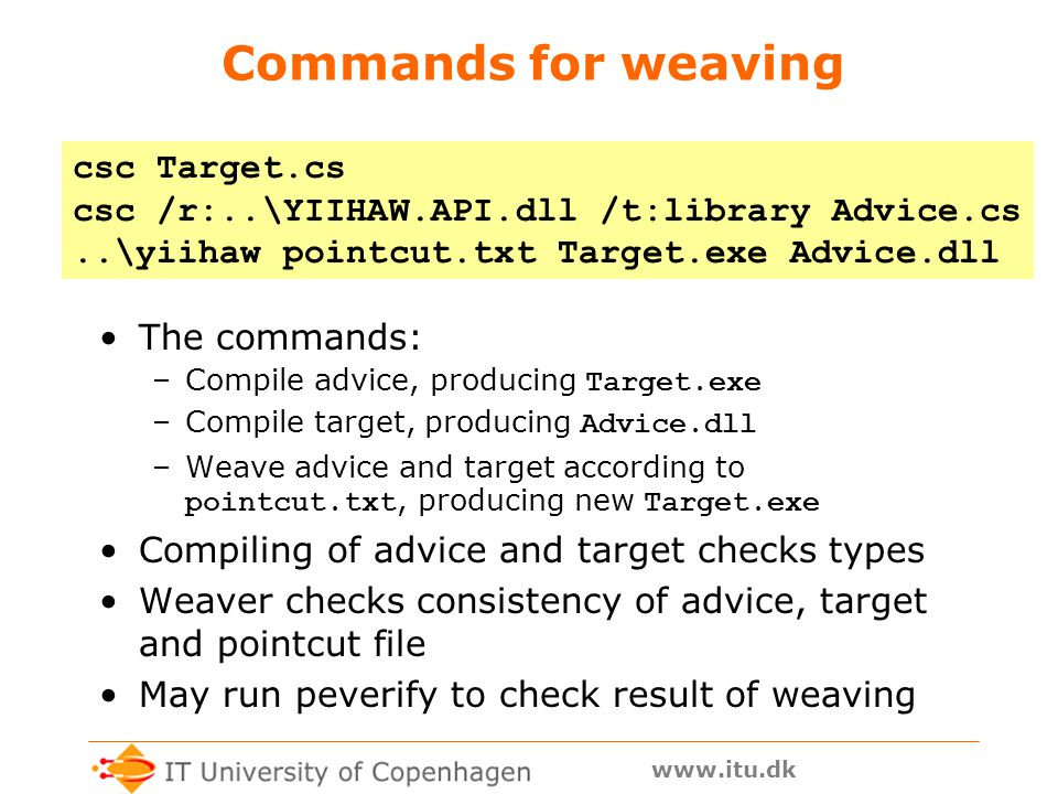 www.itu.dk Commands for weaving The commands: –Compile advice, producing Target.exe –Compile target, producing Advice.dll –Weave advice and target according to pointcut.txt, producing new Target.exe Compiling of advice and target checks types Weaver checks consistency of advice, target and pointcut file May run peverify to check result of weaving csc Target.cs csc /r:..\YIIHAW.API.dll /t:library Advice.cs..\yiihaw pointcut.txt Target.exe Advice.dll
