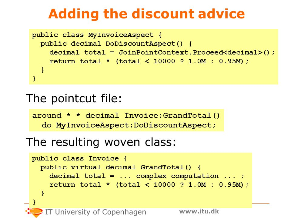 www.itu.dk Adding the discount advice The pointcut file: public class MyInvoiceAspect { public decimal DoDiscountAspect() { decimal total = JoinPointContext.Proceed (); return total * (total < 10000 .