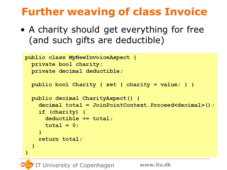 www.itu.dk Further weaving of class Invoice A charity should get everything for free (and such gifts are deductible) public class MyNewInvoiceAspect { private bool charity; private decimal deductible; public bool Charity { set { charity = value; } } public decimal CharityAspect() { decimal total = JoinPointContext.Proceed (); if (charity) { deductible += total; total = 0; } return total; }