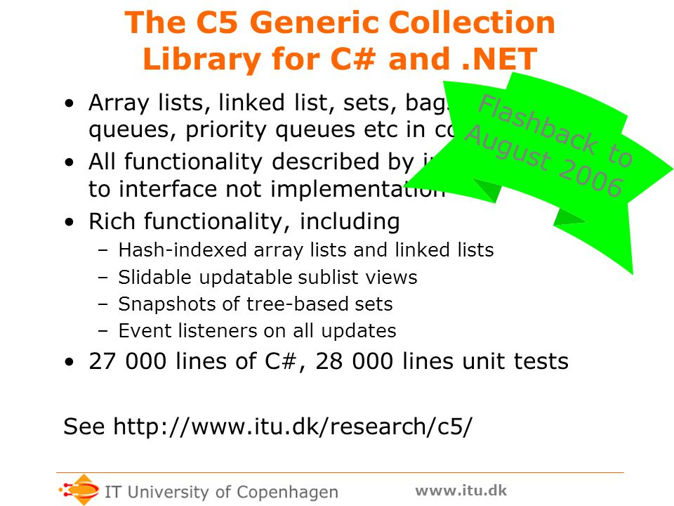 www.itu.dk The C5 Generic Collection Library for C# and.NET Array lists, linked list, sets, bags, stacks, queues, priority queues etc in coherent design All functionality described by interfaces; code to interface not implementation Rich functionality, including –Hash-indexed array lists and linked lists –Slidable updatable sublist views –Snapshots of tree-based sets –Event listeners on all updates 27 000 lines of C#, 28 000 lines unit tests See http://www.itu.dk/research/c5/ Flashback to August 2006