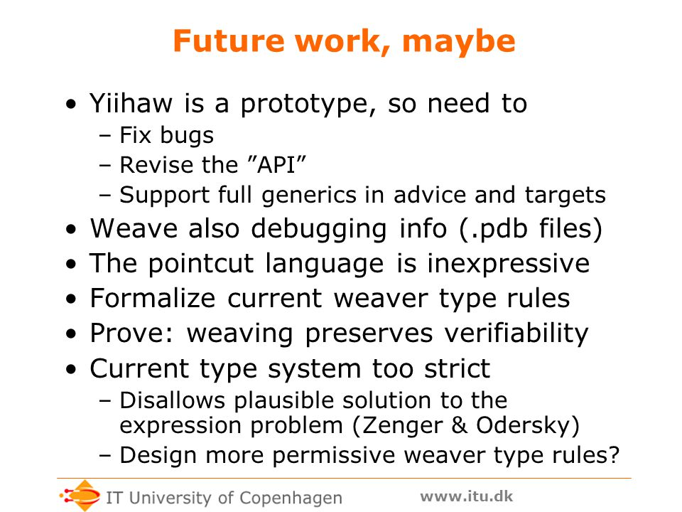 www.itu.dk Future work, maybe Yiihaw is a prototype, so need to –Fix bugs –Revise the API –Support full generics in advice and targets Weave also debugging info (.pdb files) The pointcut language is inexpressive Formalize current weaver type rules Prove: weaving preserves verifiability Current type system too strict –Disallows plausible solution to the expression problem (Zenger & Odersky) –Design more permissive weaver type rules?