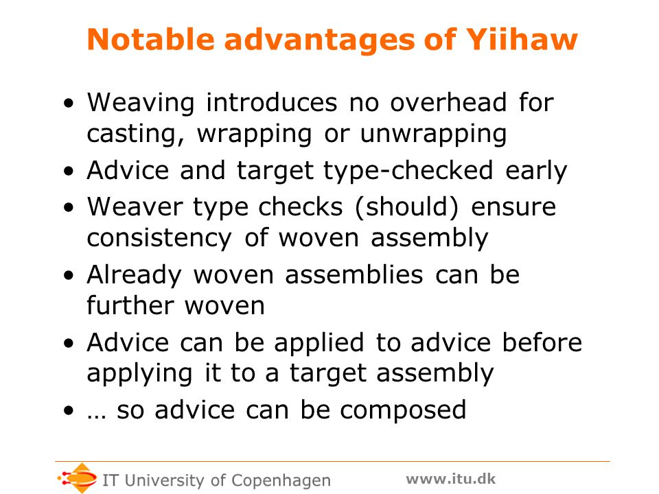 www.itu.dk What can Yiihaw do Input to Yiihaw –A target assembly (.exe or.dll) to add advice to –An advice assembly (.dll) –A pointcut file (.txt) Output from Yiihaw –A new woven assembly (.exe or.dll): woven = weave(target, advice, pointcuts) Advice kinds: –around : wrap code around method bodies –insert : add member to class, or type to assembly –modify : add base class or interface to class Hence only static advice, no cflow But also no runtime or space overhead
