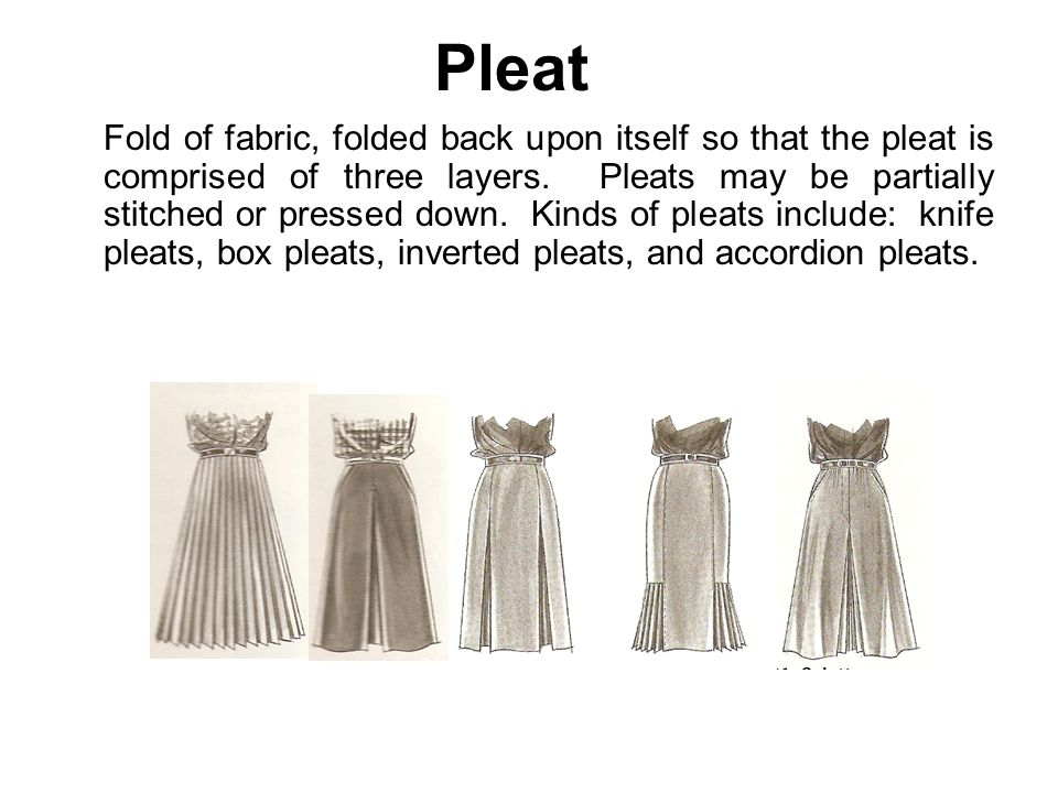 Pleat Fold of fabric, folded back upon itself so that the pleat is comprised of three layers. Pleats may be partially stitched or pressed down. Kinds