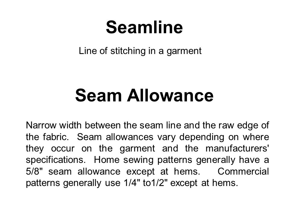 Seam Allowance Narrow width between the seam line and the raw edge of the fabric. Seam allowances vary depending on where they occur on the garment an