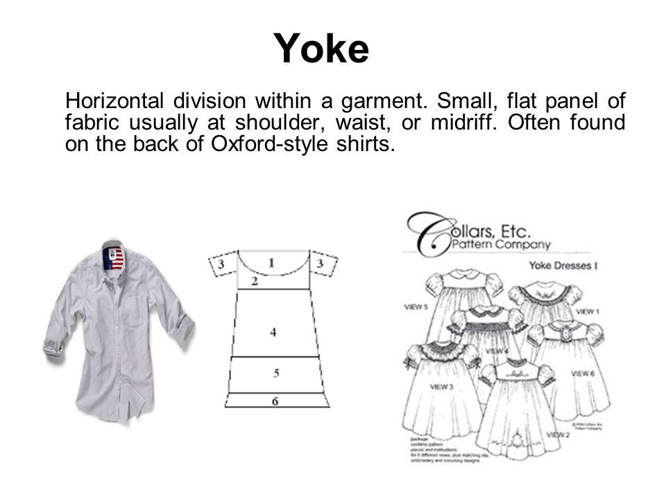 Yoke Horizontal division within a garment. Small, flat panel of fabric usually at shoulder, waist, or midriff. Often found on the back of Oxford-style