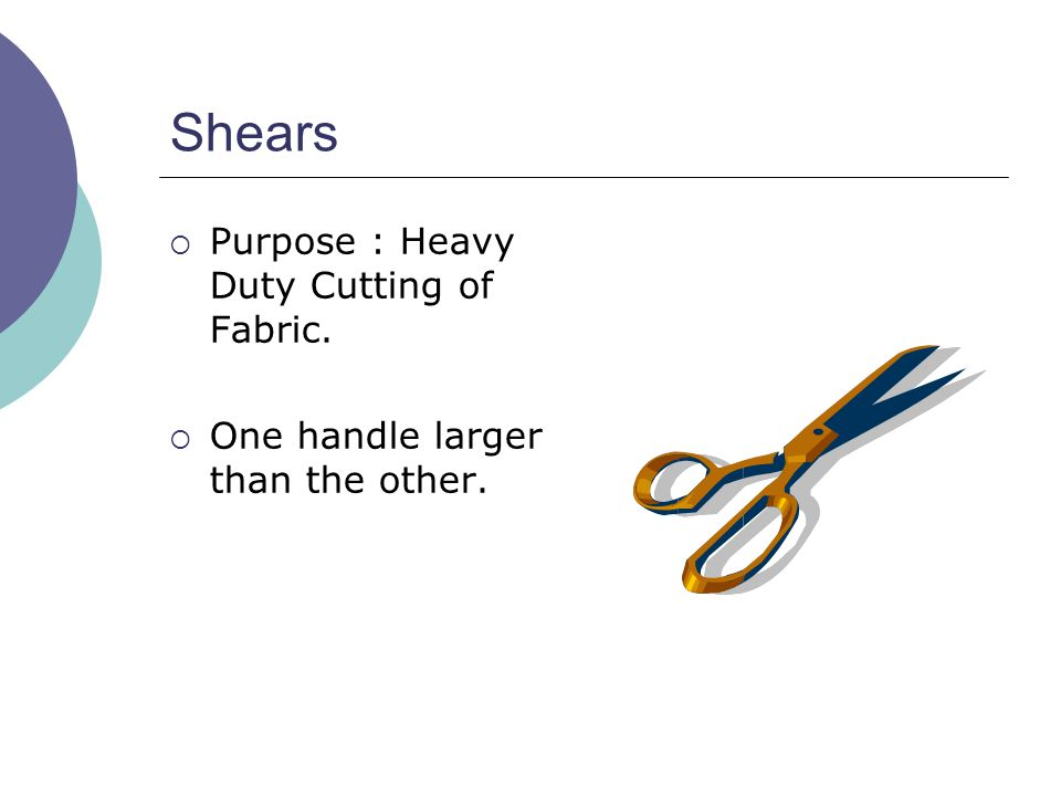 Shears  Purpose : Heavy Duty Cutting of Fabric.  One handle larger than the other.