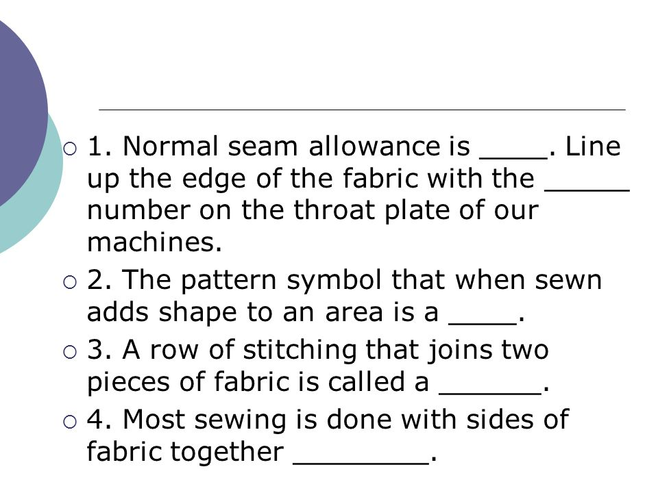  1. Normal seam allowance is ____. Line up the edge of the fabric with the _____ number on the throat plate of our machines.  2. The pattern symbol